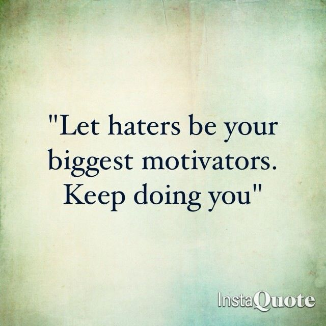 Let Your Haters Be Your Motivators Keep Doing You Love This Inspirational And True Life Miserable People Quotes Motivational Words True Quotes About Life