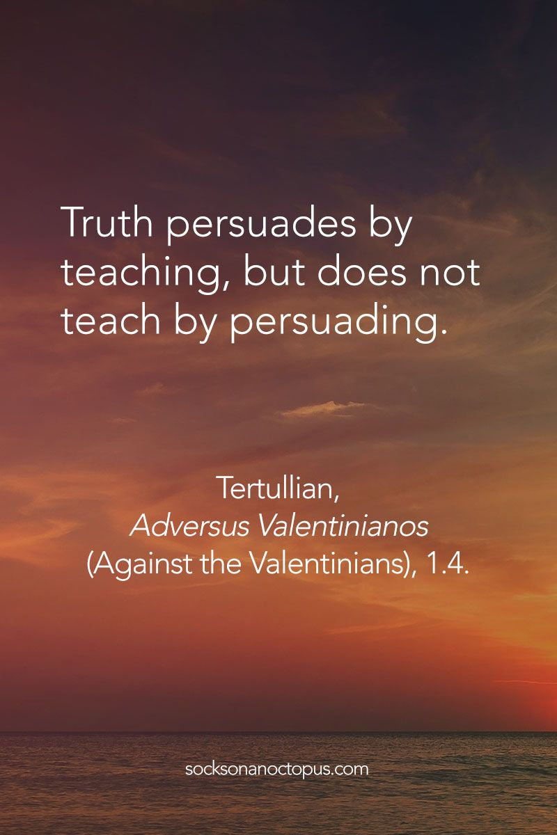 Quote Of The Day: May 2015 - Truth persuades by teaching, but does not teach by persuading. — Tertullian, Adversus Valentinianos (Against the Valentinians), - Different Quotes, Quote Of The Day, 21st, Life Quotes, Faith, Teaching, Motivation, Think, Inspiration