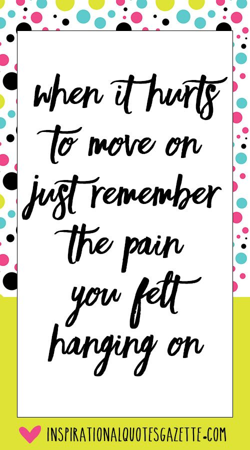 When It Hurts To Move On Just Remember The Pain You Felt Hanging On   Inspirational  Quotes Gazette