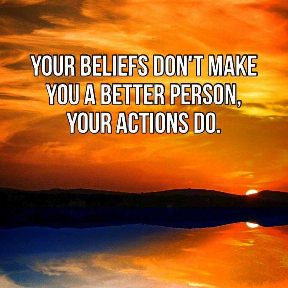Your beliefs don't make you better person. Your actions do