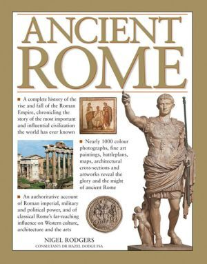 Ancient+Rome:+A+Complete+History+Of+The+Rise+And+Fall+Of+The+Roman+Empire,+Chronicling+The+Story+Of+The+Most+Important+And+Influential+Civilization+The+World+Has+Ever+Known