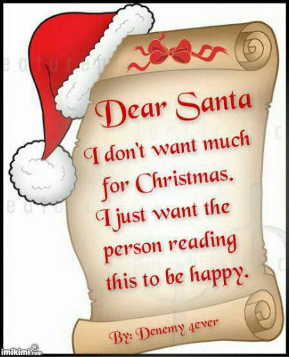 Dear Santa   I Donu0027t Want Much For Christmas, I Just Want The Person  Reading This To Be Happy.