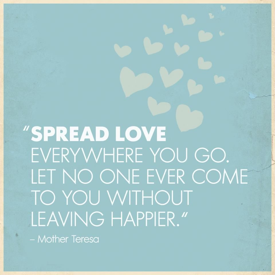 Spread love everwhere you go. Let no one ever come to you without leaving happier. #mothertheresa