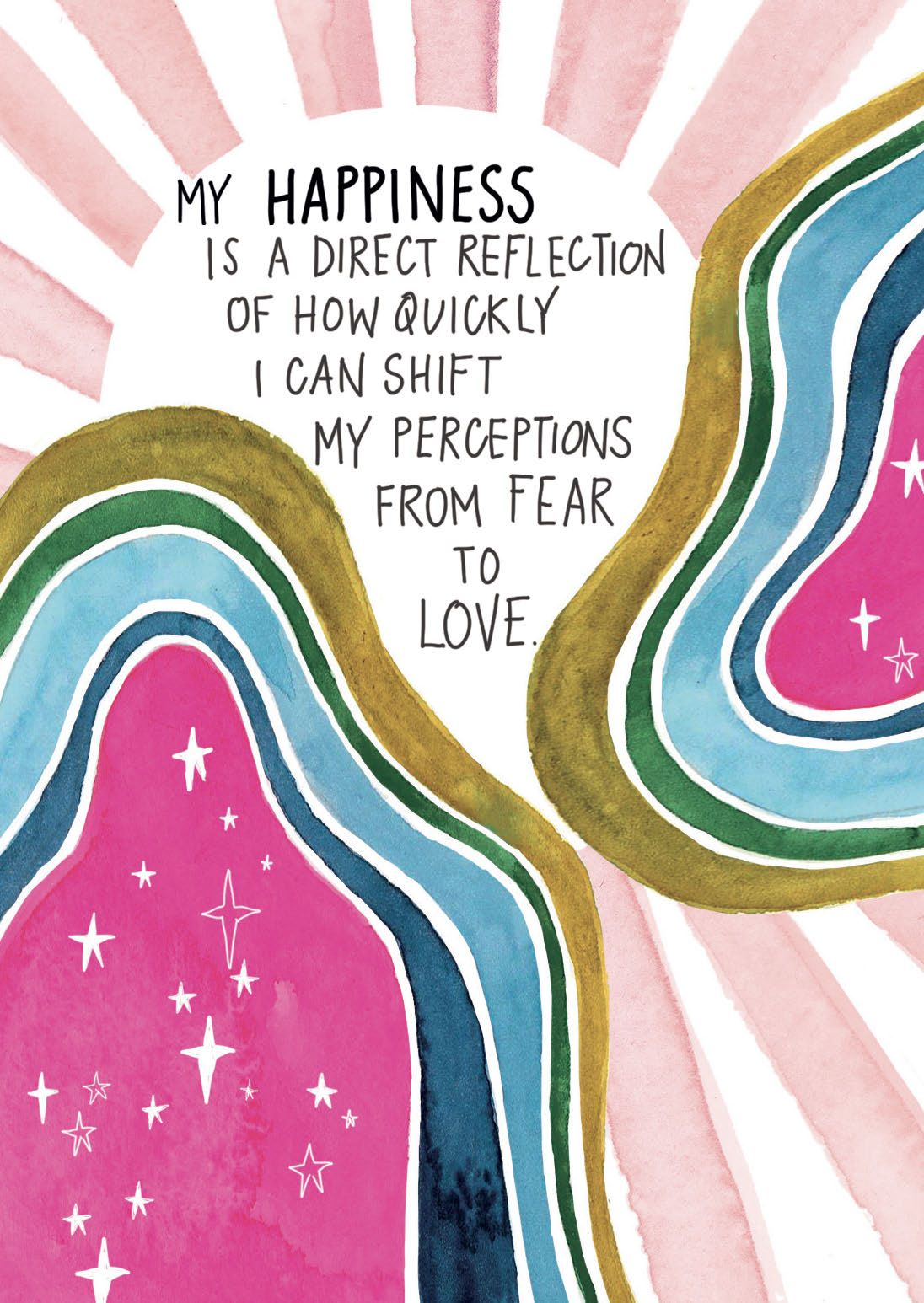 MY HAPPINESS IS A DIRECT REFLECTION OF HOW QUICKLY I CAN SHIFT MY PERCEPTIONS FROM FEAR TO LOVE.