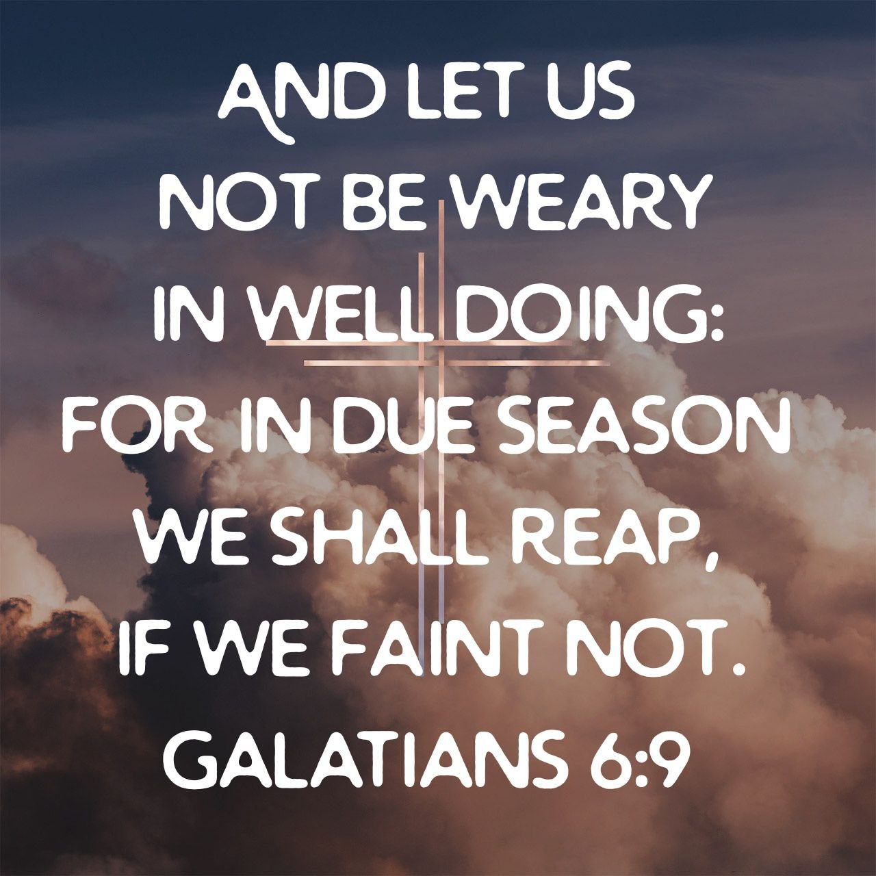 And let us not be weary in well doing: for in due season we shall reap, if we faint not. Galatians 6:9 KJV | Galatians 6 9, Galatians 6, Galatians