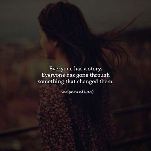 Everyone has a story. Everyone has gone through something that changed them. —via http://ift.tt/2eY7hg4