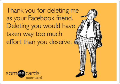 Thank You For Deleting Me As Your Facebook Friend Deleting You Would Have Taken Way Too Much Effort Than You Deserve Delete Quotes Friends Quotes Facebook Quotes