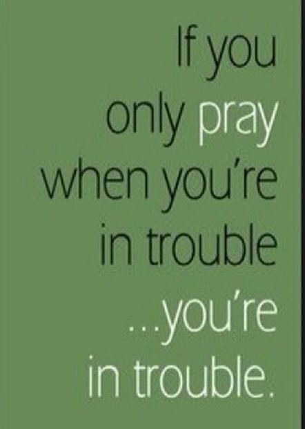 We're in trouble if we only pray when we're in trouble