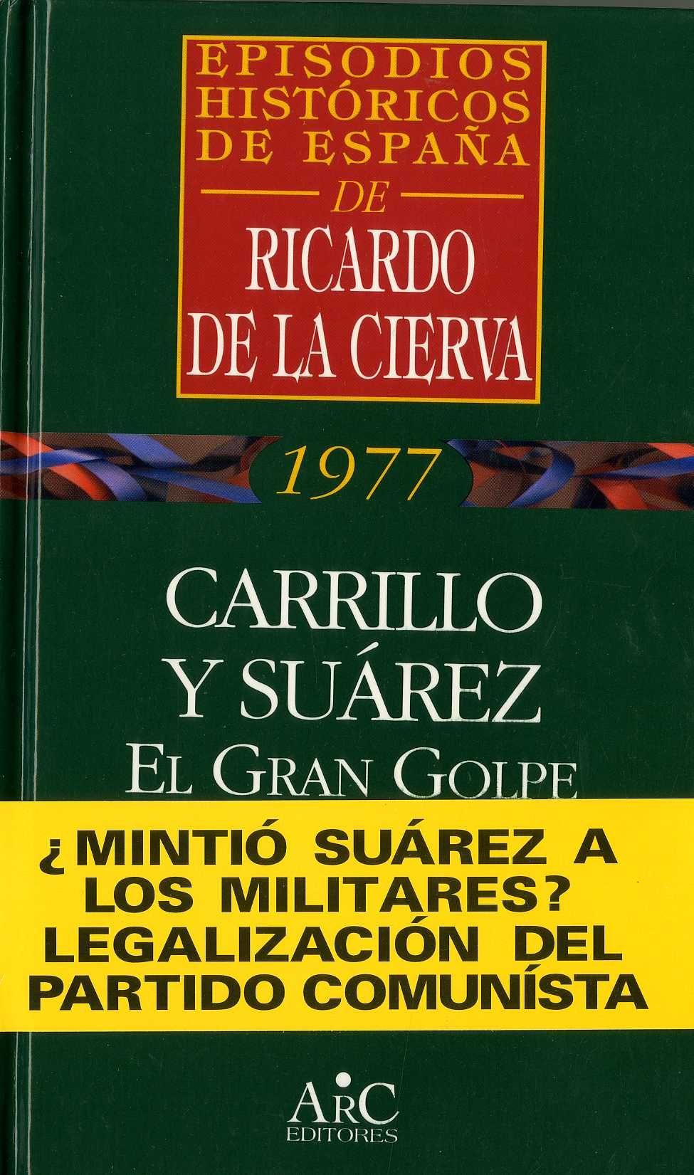 Cierva, Ricardo de la (1926-) Carrillo y Suárez : el gran golpe / Ricardo de la Cierva. – Madrid : ARC Editores, D. L. 1997. 184 p. ; 22 cm. – (Episodios históricos de España. Memoria de la transición ; 12) D. L. M. 1760-1997. – ISBN 84-7754-233-3