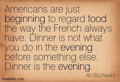 Americans are just beginning to regard food the way the French always have.  Dinner is not what you do in the evening before something else.  Dinner is the evening.  Art Buchwald.  1925 - 2007