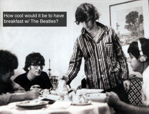 How cool would it be to have breakfast with The Beatles! (Or just to hang out with them!)  (Source- http://beatlesconfessions.tumblr.com/post/15522226933)