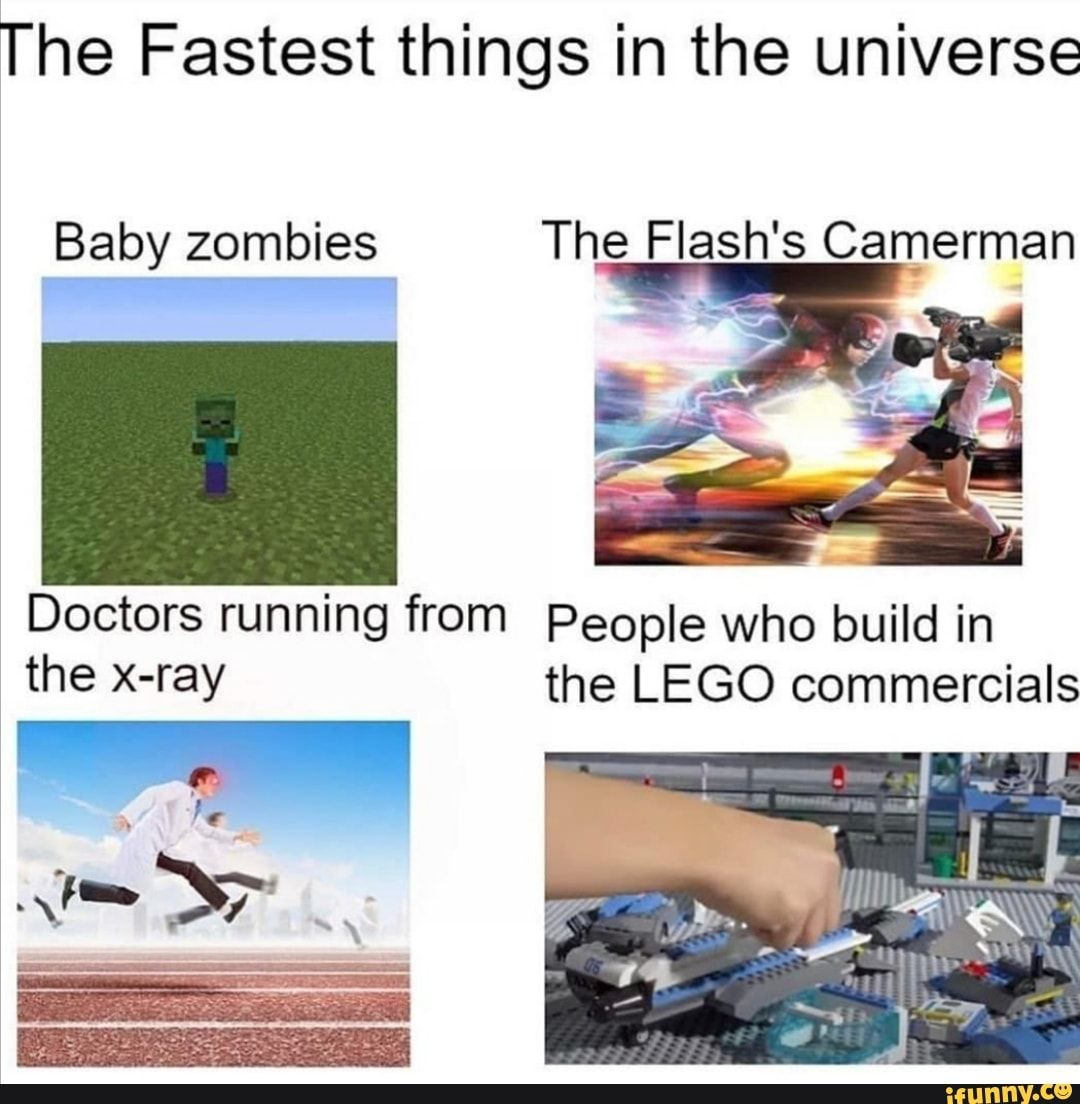The Fastest things in the universe Baby zombies The Flash's Camerman Doctors running from People who build in the x-ray the LEGO commercials a - )