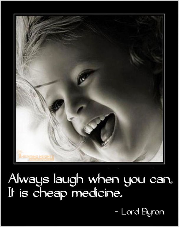 Always laugh when you can.. It is cheap medicine.