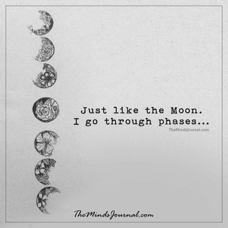 Just Like The Moon I go through phases