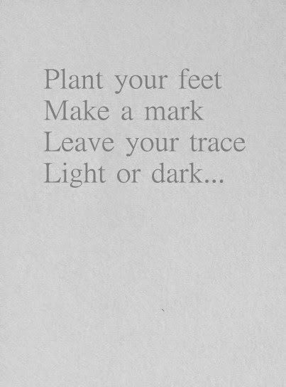 Plant your feet. Make a mark. Leave your trace. Light or ...
