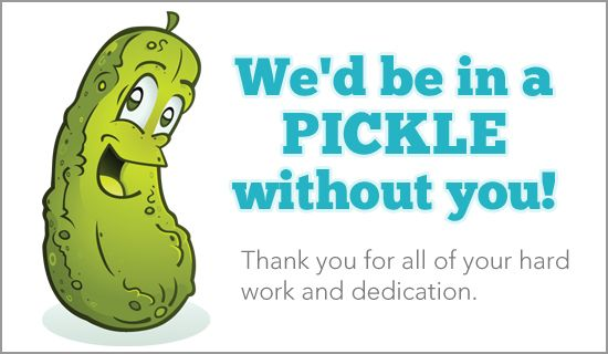 We'd be in a PICKLE without you! Thank you for all of your hard ...