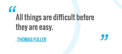 All things are difficult before they are easy.  — THOMAS FULLER