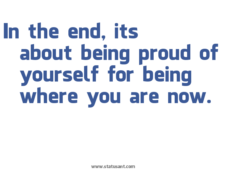 being+proud+sayings |  The End, Its About Being Proud Of