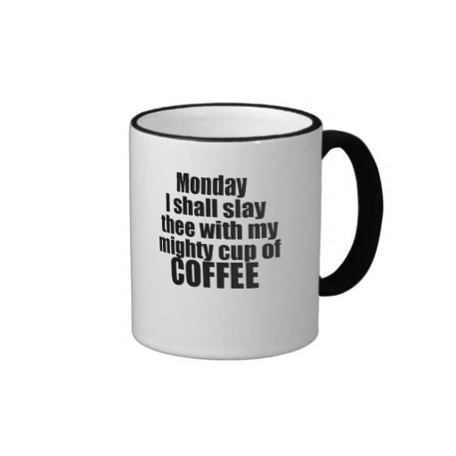 Monday I shall slay thee with my might cup of coffee Ringer Mug Add some flair to your mug design with the Ringer Mug. Handle and lip of the mug are colored to match. 11 oz. or 15 oz. Available in 10 colors. Dishwasher and microwave safe. Imported.