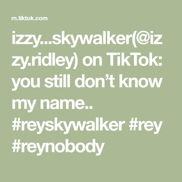 Izzy Skywalker Izzy Ridley On Tiktok You Still Don T Know My Name Reyskywalker Rey Reynobody Skywalker Names My Name Is