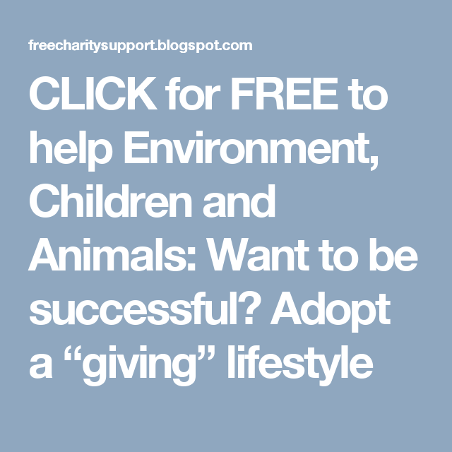 "CLICK for FREE to help Environment, Children and Animals: Want to be successful? Adopt a ""giving"" lifestyle"