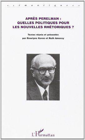Après Perelman, quelles politiques pour les nouvelles rhétoriques? : l'argumentation dans les sciences du langage / textes réunis et présentés par Roselyne Koren et Ruth Amossy - Paris : L'Harmattan, cop. 2002