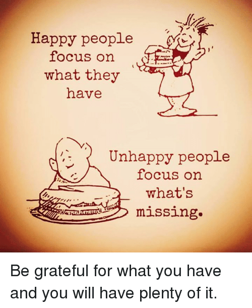 Happy People Focus On What They Have Unhappy People Focus On What S Missing Be Grateful For What You Have And You Will Have Unhappy People Happy People Unhappy