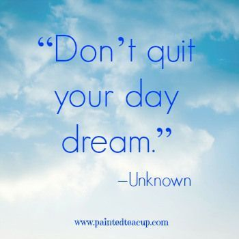 """23 Quotes to Encourage You to Follow Your Dreams. """"Don't quit your day dream."""" –Unknown. http://www.paintedteacup.com"""