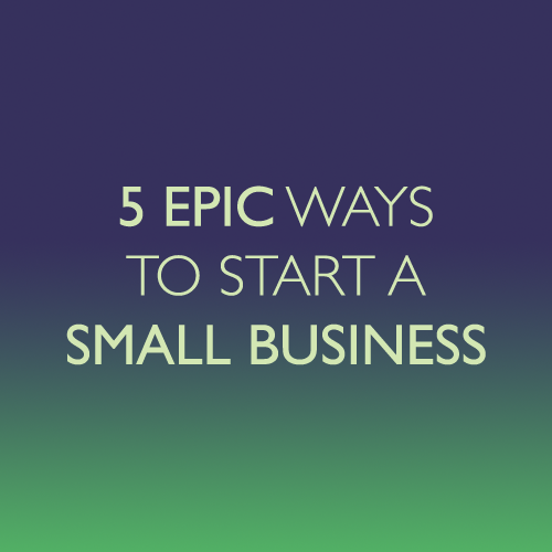 5 Epic Ways To Start A Small Business