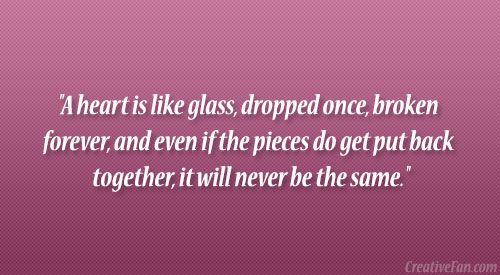 A heart is like glass, dropped once, broken forever, and even if ...
