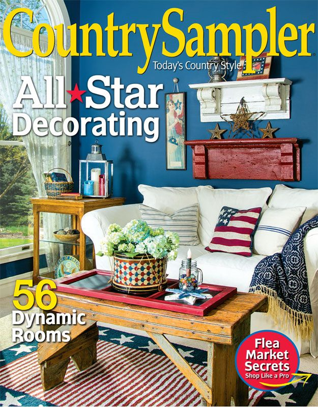 Our July 2017 Issue Is Bursting With The Helpful Decorating Ideas And Accents You Need To Country Sampler Magazinecountry Home