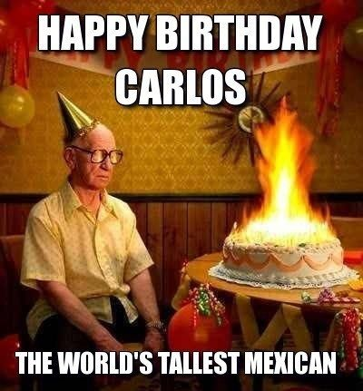 e48bb90c9430596823e41a8a88a163e6 happy birthday to carlos the world's tallest mexican funny meme