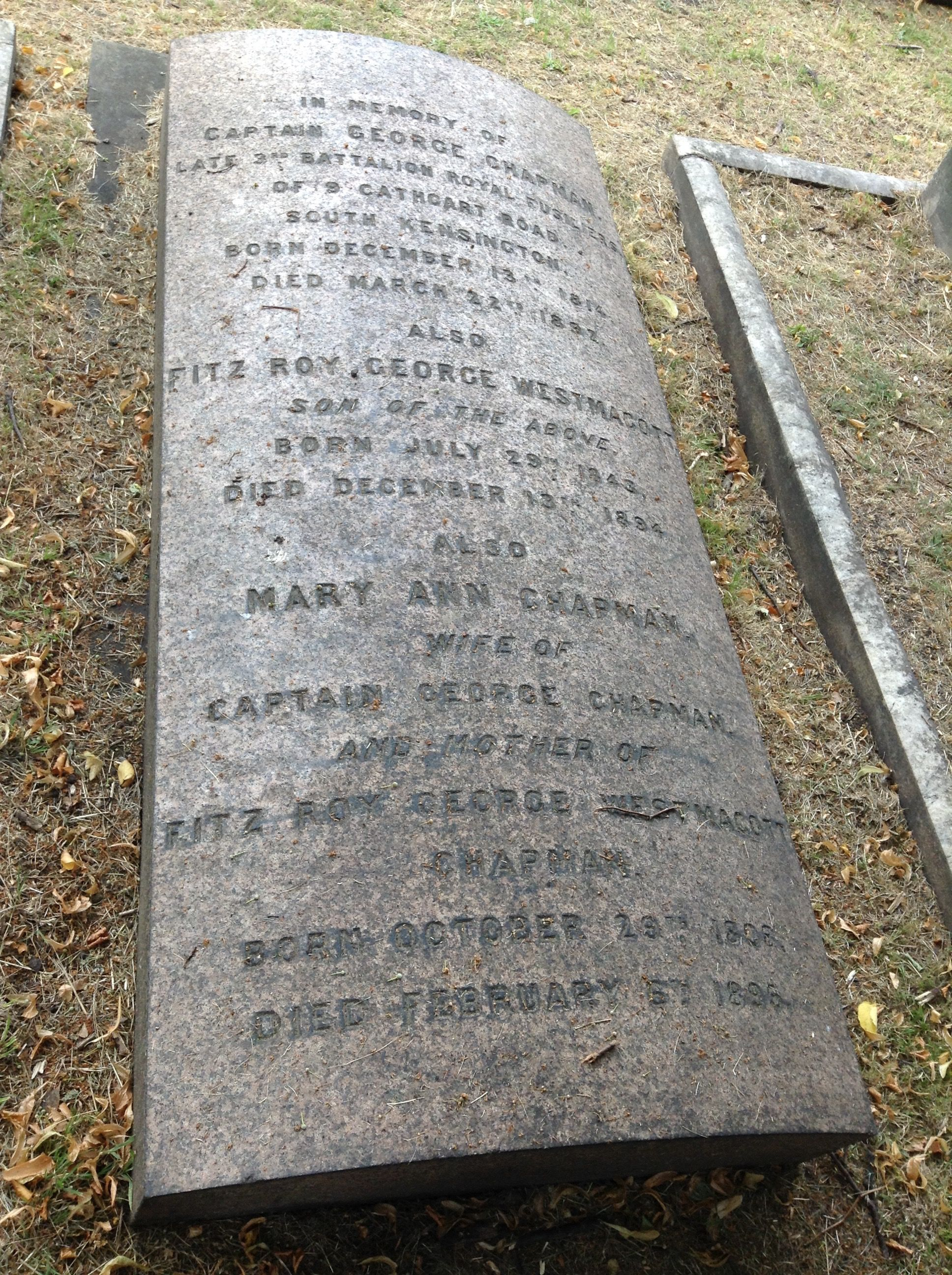 The tomb of Captain George Chapman, late 2nd Battalion Royal Fusiliers of 9 Cathcart Road, South Kensington, born 13 Dec 1814, died 22 Mar 1897.  Also of Fitz Roy George Westmacott Chapman, son, born 29 Jul 1843, died 13 Dec 1894.  Also of Mary Ann Chapman wife of Captain George Chapman and mother of Fitz Roy George Westmacott Chapman, born 29 Oct 1808, died 6 Feb 1896.