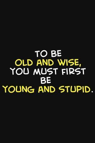 Primero debes ser joven y estúpido..