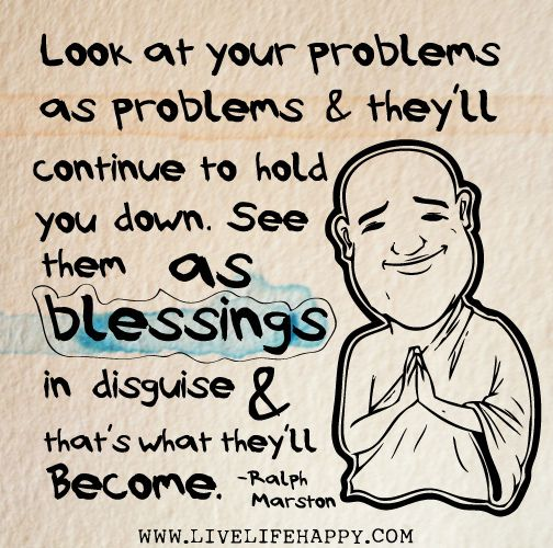 blessings in disguise.. hm! a new way to think about problems!