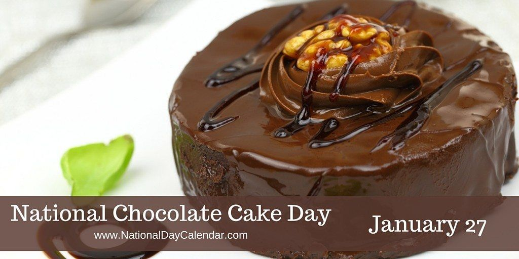 January 27, 2016 NATIONAL CHOCOLATE CAKE DAY National