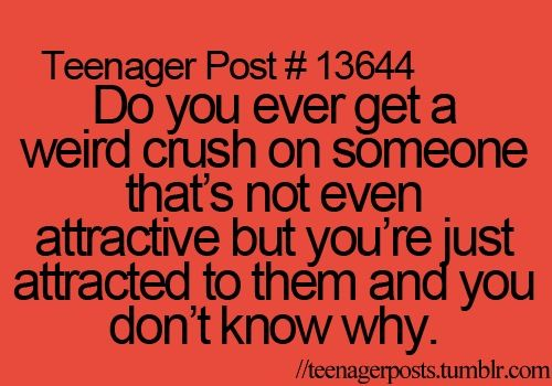 Teen Quotes Every Teenager Brb I Don T Want To Talk To: Teenager Post #13644: Do You Ever Get A Weird Crush On