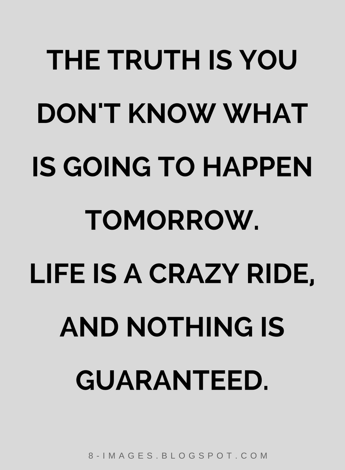 Quotes The Truth Is You Dont Know What Is Going To Happen Tomorrow