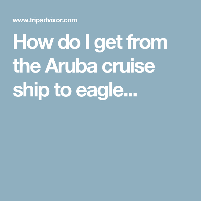 How do I get from the Aruba cruise ship to eagle...