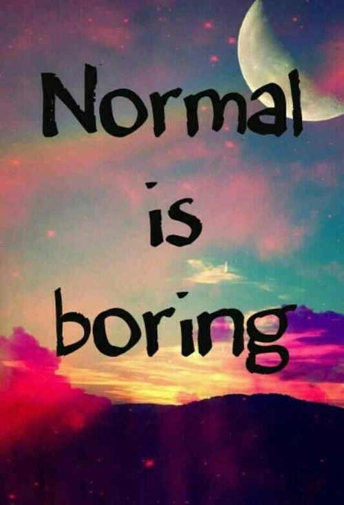 Normal Is Boring Life Quotes Quotes Quote Life Lessons Normal Boring