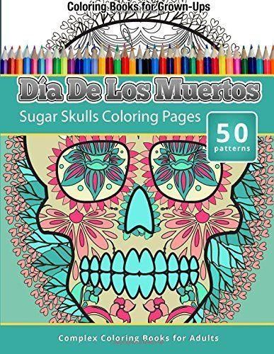 "Coloring Books For Grown-Ups : Dia De Los Muertos: Sugar Skulls Coloring Pages (Complex Coloring Books for Adults) 100 pages Measures 8.5""X11"" Full Matte Color"