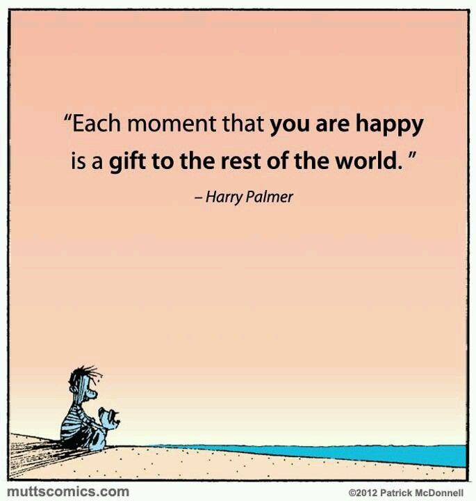 Each moment that you are happy, is a gift to the rest of the world.  - Harry Palmer