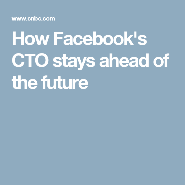 How Facebook's CTO stays ahead of the future