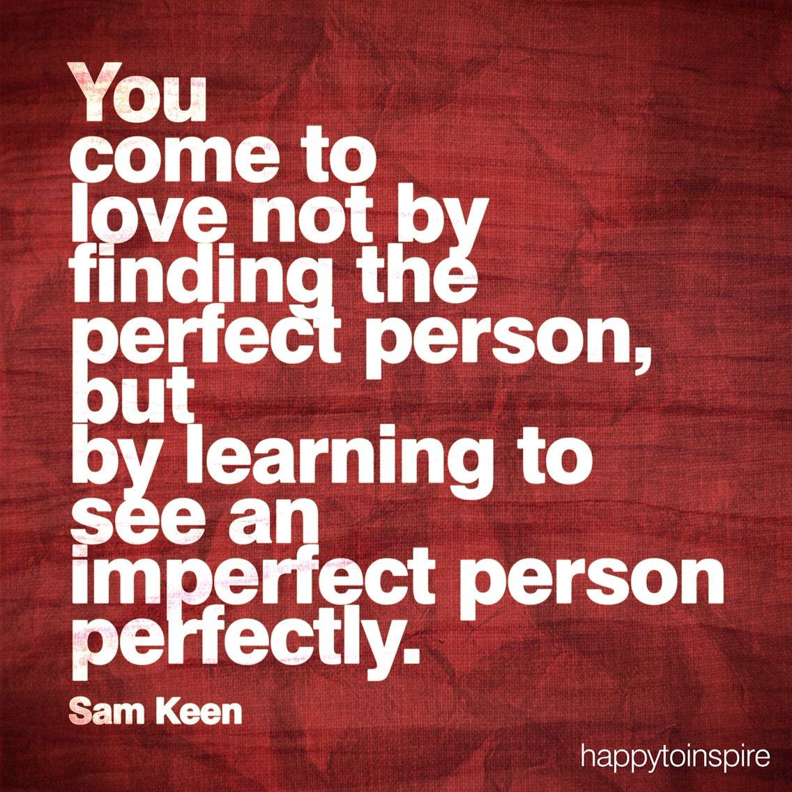 You come to learn to see an imperfect person perfectly..