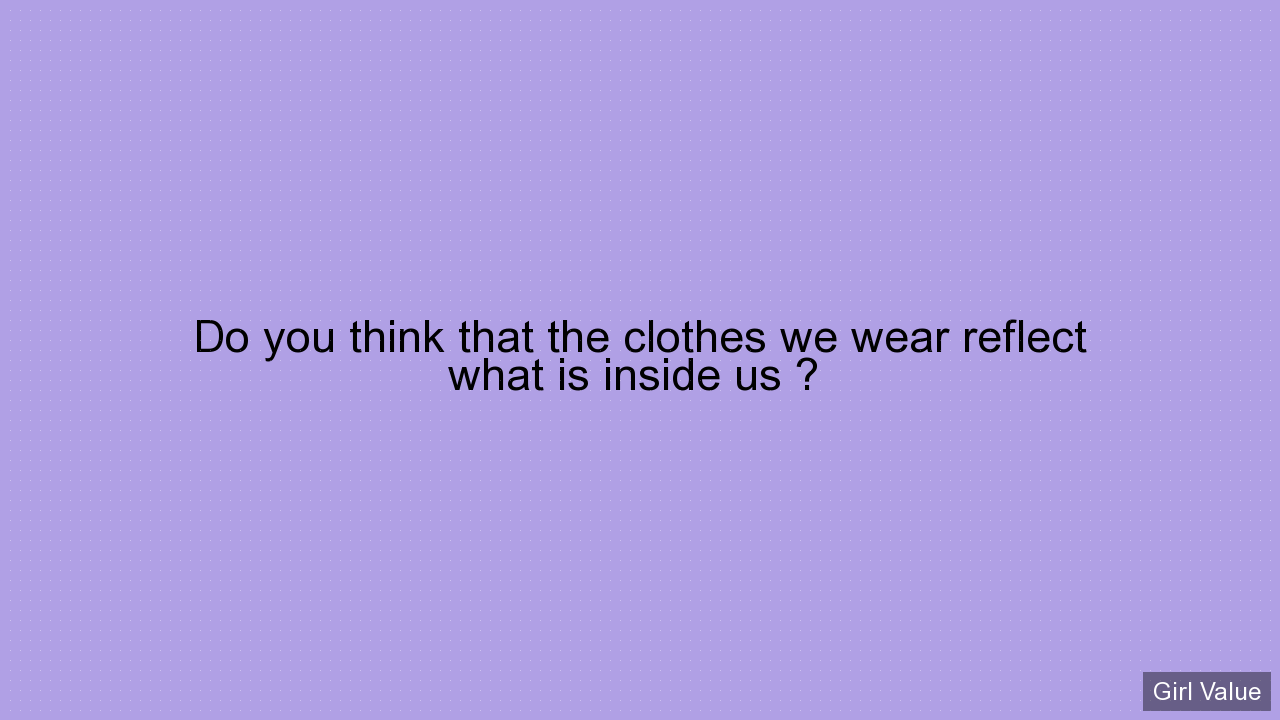 Do you think that the clothes we wear reflect what is inside us ?