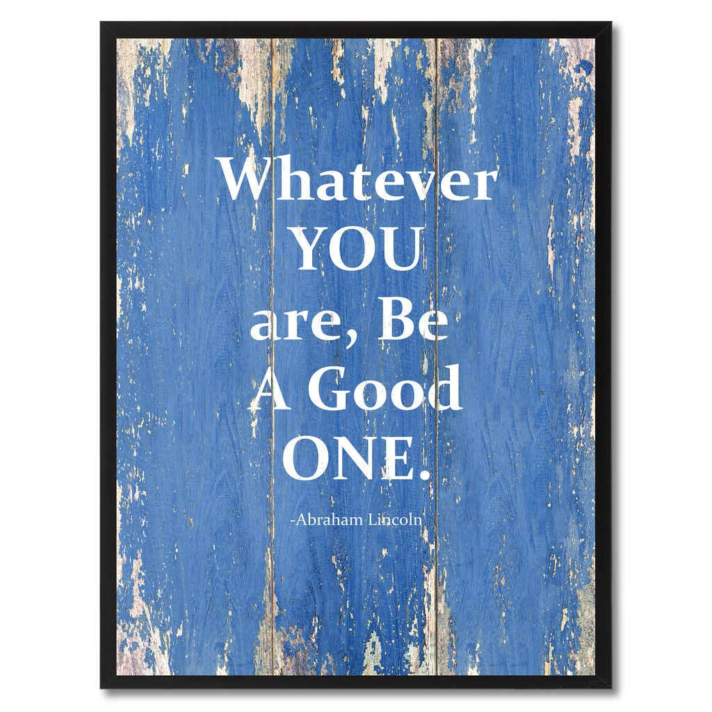 Lincoln Quote Whatever You Are Be A Good One: Whatever You Are, Be A Good One Abraham Lincoln Saying