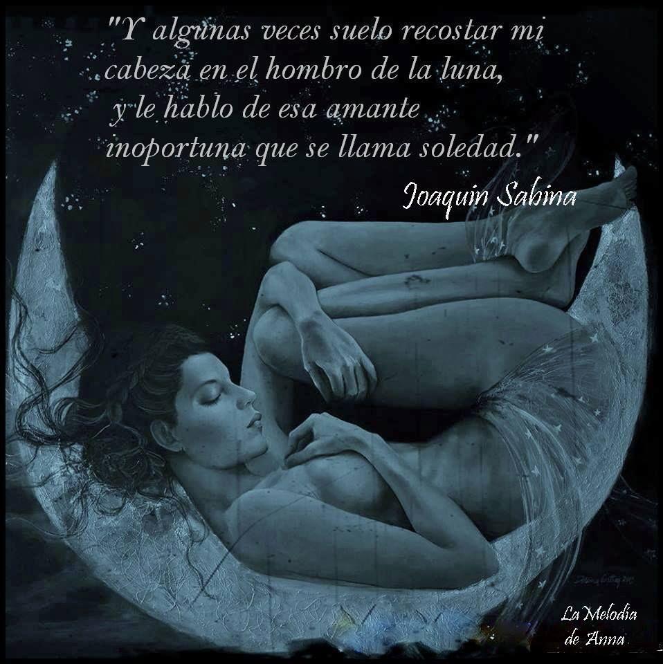 Y algunas veces suelo recostar  mi cabeza en el hombro de la luna y le hablo de esa amante inoportuna que se llama soledad. Joaquín Sabina