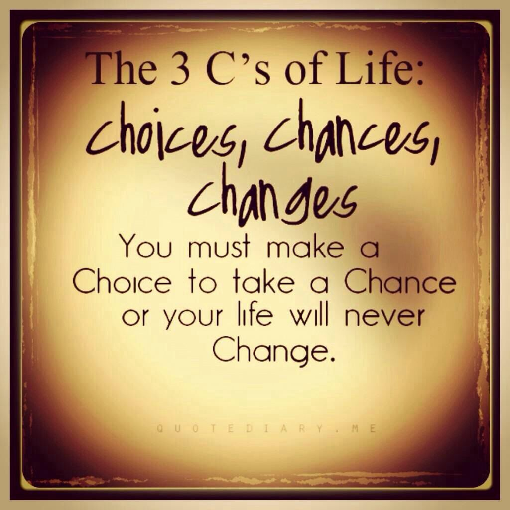 The three C's of life choices, chance, change. Life