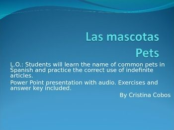 """Students will learn the name of common pets in Spanish and practice the correct use of indefinite articles """" un"""" and """"una"""".Power Point presentation with audio. Excercises and answer key included.* Present this Power Point with the correct Spanish pronunciation of feminine and masculine vocabulary for pets.* Includes worksheet to practice the correct use of indefinite articles ( un, una) and the correct use of the verb to have ( tener) for the first person of singular."""