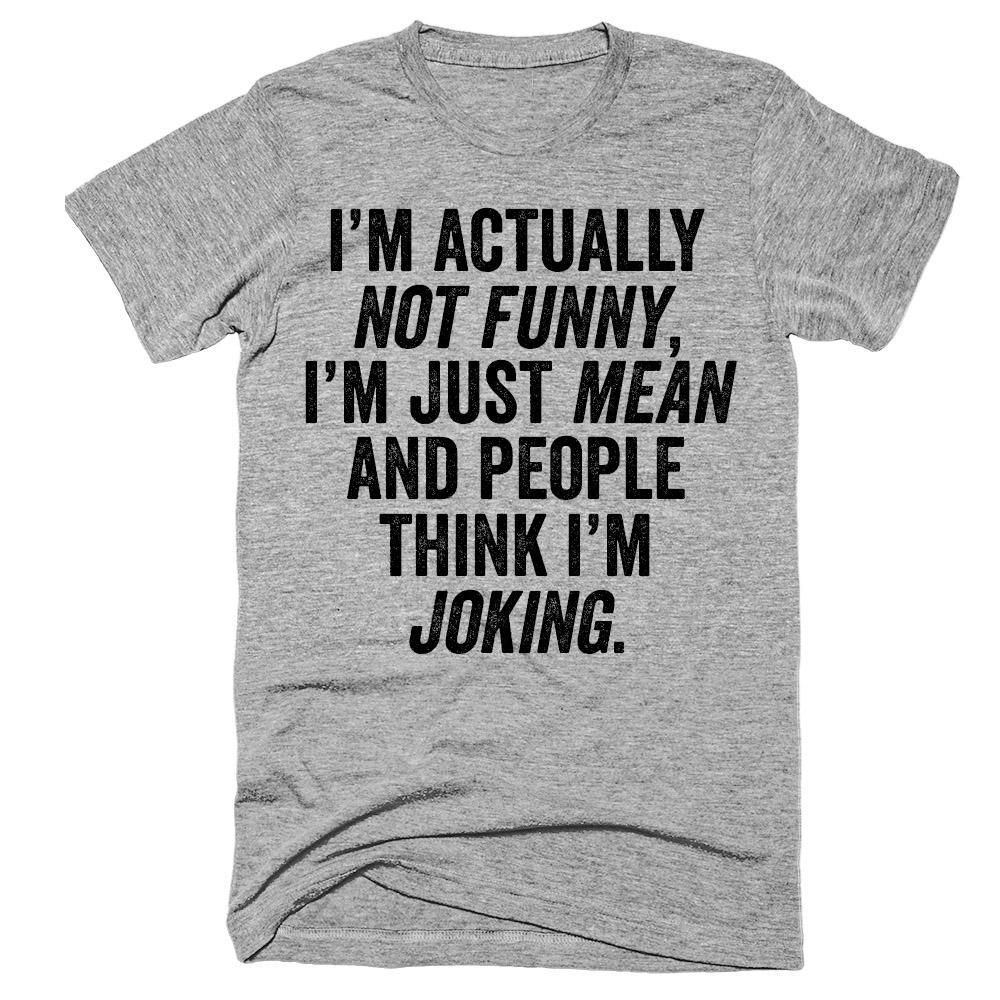 I'm actually not funny, i'm just mean and people think i'm joking t-shirt